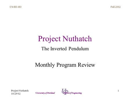 Fall 2002 1 CS-EE 480 University of Portland School of Engineering Project Nuthatch 10/29/02 Project Nuthatch The Inverted Pendulum Monthly Program Review.