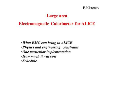 E.Kistenev Large area Electromagnetic Calorimeter for ALICE What EMC can bring to ALICE Physics and engineering constrains One particular implementation.