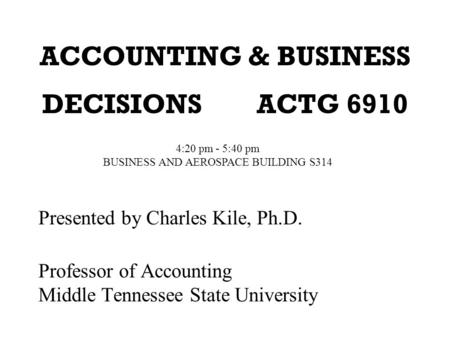 ACCOUNTING & BUSINESS DECISIONS ACTG 6910 Presented by Charles Kile, Ph.D. Professor of Accounting Middle Tennessee State University 4:20 pm - 5:40 pm.