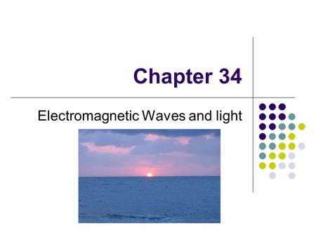 Chapter 34 Electromagnetic Waves and light. Electromagnetic waves in our life Microwave oven, EM wave is used to deliver energy. Radio/TV, cell phones,