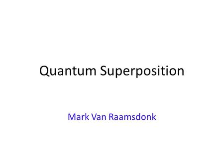 Quantum Superposition Mark Van Raamsdonk. The Quantum World All matter made of elementary particles Modern physics: understand in detail how nature works.