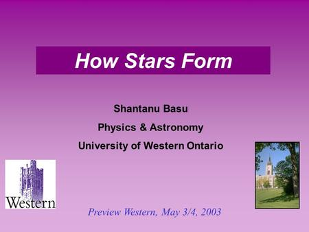 How Stars Form Shantanu Basu Physics & Astronomy University of Western Ontario Preview Western, May 3/4, 2003.