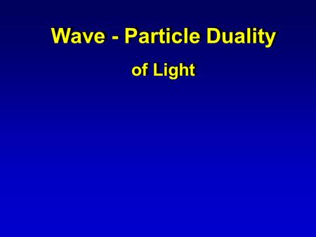 Wave - Particle Duality of Light Wave - Particle Duality of Light.