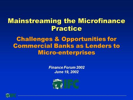 Mainstreaming the Microfinance Practice Mainstreaming the Microfinance Practice Challenges & Opportunities for Commercial Banks as Lenders to Micro-enterprises.
