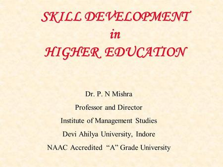 SKILL DEVELOPMENT in HIGHER EDUCATION Dr. P. N Mishra Professor and Director Institute of Management Studies Devi Ahilya University, Indore NAAC Accredited.