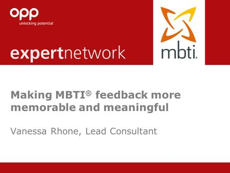 © Copyright 2013 OPP Ltd. All rights reserved. Making MBTI ® feedback more memorable and meaningful Vanessa Rhone, Lead Consultant.