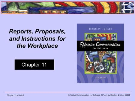 Effective Communication for Colleges, 10 th ed., by Brantley & Miller, 2005© Chapter 11 Chapter 11 – Slide 1 Reports, Proposals, and Instructions for the.