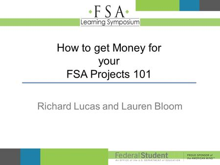 How to get Money for your FSA Projects 101 Richard Lucas and Lauren Bloom.