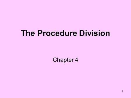 1 The Procedure Division Chapter 4. 2 Main Two Sections File Section –Used to define files and record formats –Field names within records Working Storage.