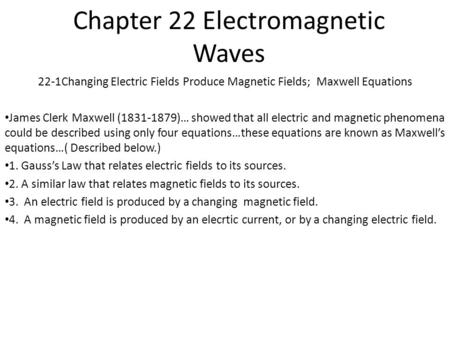 Chapter 22 Electromagnetic Waves 22-1Changing Electric Fields Produce Magnetic Fields; Maxwell Equations James Clerk Maxwell (1831-1879)… showed that.