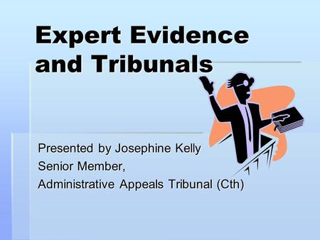 Expert Evidence and Tribunals Presented by Josephine Kelly Senior Member, Administrative Appeals Tribunal (Cth)