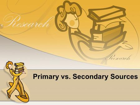 Primary vs. Secondary Sources. Primary Sources Contemporary Accounts of an event written by the person who witnessed or experienced it. FIRST HAND! Original.