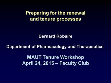 Preparing for the renewal and tenure processes Bernard Robaire Department of Pharmacology and Therapeutics MAUT Tenure Workshop April 24, 2015 – Faculty.