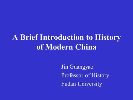 A Brief Introduction to History of Modern China Jin Guangyao Professor of History Fudan University.