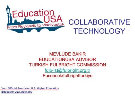 Your Official Source on U.S. Higher Education EducationUSA.state.gov COLLABORATIVE TECHNOLOGY MEVLÜDE BAKIR EDUCATIONUSA ADVISOR TURKISH FULBRIGHT COMMISSION.