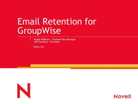 Email Retention for GroupWise Angela Williams - Channel Sales Manager Jeff Stratford - President Nexic, Inc.