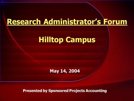 Research Administrator's Forum Hilltop Campus May 14, 2004 Presented by Sponsored Projects Accounting.