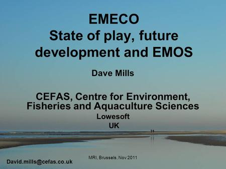 EMECO State of play, future development and EMOS Dave Mills CEFAS, Centre for Environment, Fisheries and Aquaculture Sciences Lowesoft UK MRI, Brussels,