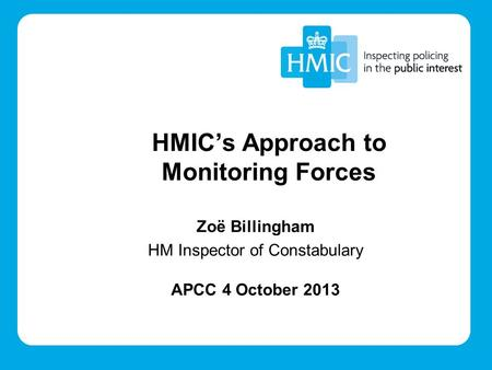 Zoë Billingham HM Inspector of Constabulary APCC 4 October 2013 HMIC's Approach to Monitoring Forces.
