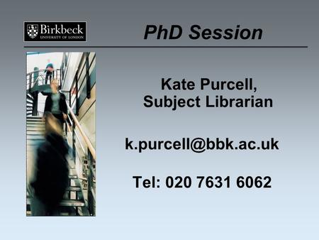 PhD Session Kate Purcell, Subject Librarian Tel: 020 7631 6062.