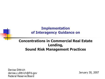 Implementation of Interagency Guidance on Concentrations in Commercial Real Estate Lending, Sound Risk Management Practices January 30, 2007 Denise Dittrich.