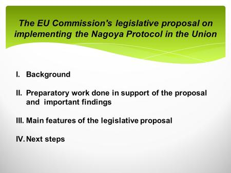 The EU Commission's legislative proposal on implementing the Nagoya Protocol in the Union I.Background II.Preparatory work done in support of the proposal.