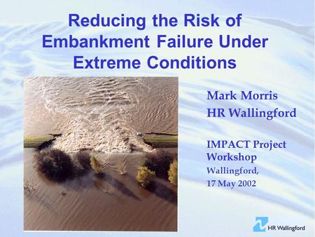 Reducing the Risk of Embankment Failure Under Extreme Conditions Mark Morris HR Wallingford IMPACT Project Workshop Wallingford, 17 May 2002.