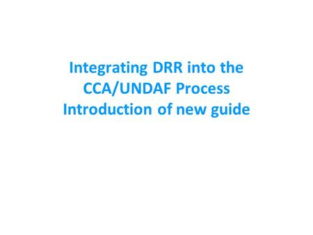 Integrating DRR into the CCA/UNDAF Process Introduction of new guide.