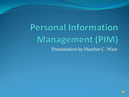 Presentation by Heather C. Ware. What is Personal Information Management (PIM) Personal Information Management (PIM) refers to both the practice and the.