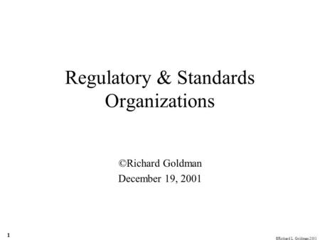 ©Richard L. Goldman 2001 1 Regulatory & Standards Organizations ©Richard Goldman December 19, 2001.