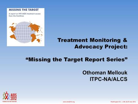 "Washington D.C., USA, 22-27 July 2012www.aids2012.org Treatment Monitoring & Advocacy Project: ""Missing the Target Report Series"" Othoman Mellouk ITPC-NA/ALCS."