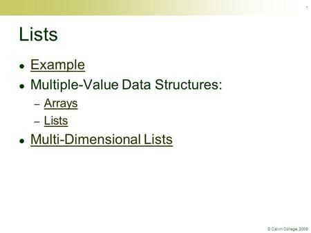 © Calvin College, 2009 1 Lists ● Example Example ● Multiple-Value Data Structures: – Arrays Arrays – Lists Lists ● Multi-Dimensional Lists Multi-Dimensional.