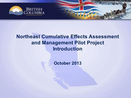 Northeast Cumulative Effects Assessment and Management Pilot Project Introduction October 2013.