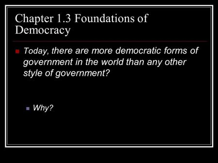 Chapter 1.3 Foundations of Democracy Today, t here are more democratic forms of government in the world than any other style of government? Why?