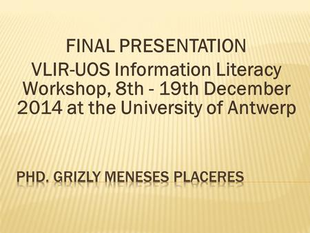 FINAL PRESENTATION VLIR-UOS Information Literacy Workshop, 8th - 19th December 2014 at the University of Antwerp.