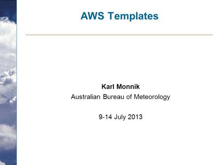 AWS Templates Karl Monnik Australian Bureau of Meteorology 9-14 July 2013.