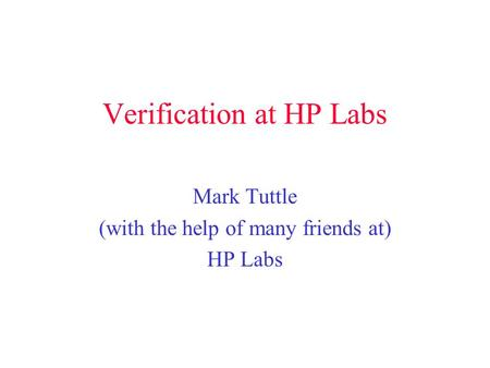 Verification at HP Labs Mark Tuttle (with the help of many friends at) HP Labs.