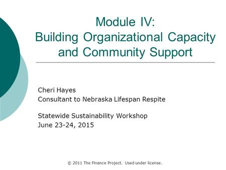 Module IV: Building Organizational Capacity and Community Support Cheri Hayes Consultant to Nebraska Lifespan Respite Statewide Sustainability Workshop.