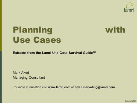 Planning with Use Cases Extracts from the Lamri Use Case Survival Guide™ Mark Aked Managing Consultant For more information visit www.lamri.com or email.