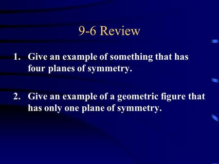 9-6 Review 1.Give an example of something that has four planes of symmetry. 2.Give an example of a geometric figure that has only one plane of symmetry.