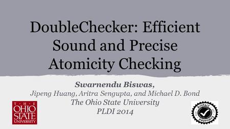 DoubleChecker: Efficient Sound and Precise Atomicity Checking Swarnendu Biswas, Jipeng Huang, Aritra Sengupta, and Michael D. Bond The Ohio State University.