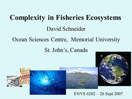 Complexity in Fisheries Ecosystems David Schneider Ocean Sciences Centre, Memorial University St. John's, Canada ENVS 6202 – 26 Sept 2007.