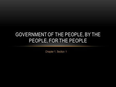 Chapter 1, Section 1 GOVERNMENT OF THE PEOPLE, BY THE PEOPLE, FOR THE PEOPLE.