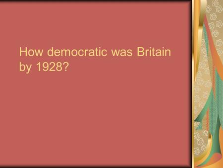 How democratic was Britain by 1928?. Intro Set context: !850 – 1928 Britain certainly more democratic Importance of the issue: Democracy seen as fair.