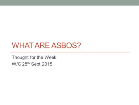WHAT ARE ASBOS? Thought for the Week W/C 28 th Sept 2015.
