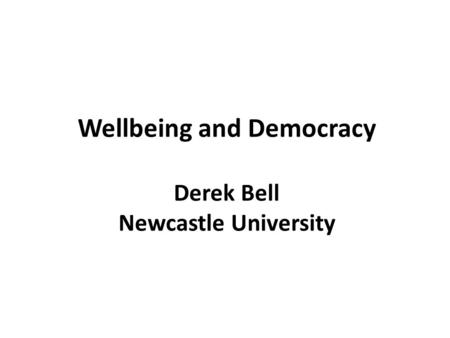 Wellbeing and Democracy Derek Bell Newcastle University.