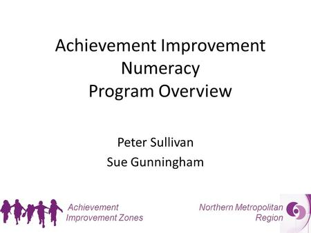 Northern Metropolitan Region Achievement Improvement Zones Achievement Improvement Numeracy Program Overview Peter Sullivan Sue Gunningham.