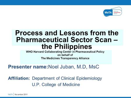 Presenter name:Noel Juban, M.D, MsC Affiliation: Department of Clinical Epidemiology U.P. College of Medicine November 2011MeTA Process and Lessons from.