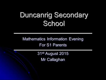 Duncanrig Secondary School Mathematics Information Evening For S1 Parents 31 st August 2015 Mr Callaghan.