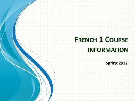 F RENCH 1 C OURSE INFORMATION Spring 2012. OVERVIEW.
